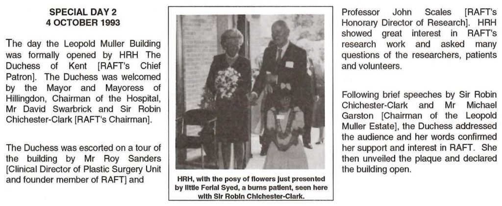 The RAFT Newsletter reporting on the official opening of the Leopold Muller Building. Sir Robin is pictured with burns patient and now RAFT patron Ferial Syed who had just presented a bouquet of flowers to HRH The Duchess of Kent.
